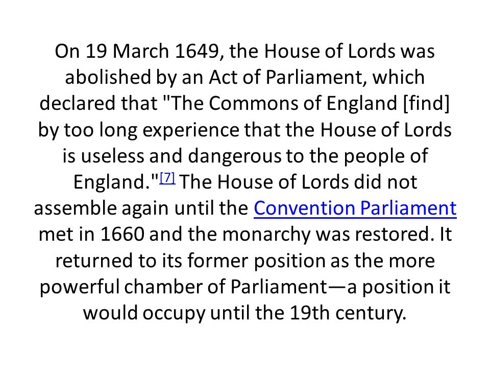 On 19 March 1649, the House of Lords was abolished by an Act of Parliament, which declared that The Commons of England [find] by too long experience that the House of Lords is useless and dangerous to the people of England. [7] The House of Lords did not assemble again until the Convention Parliament met in 1660 and the monarchy was restored.